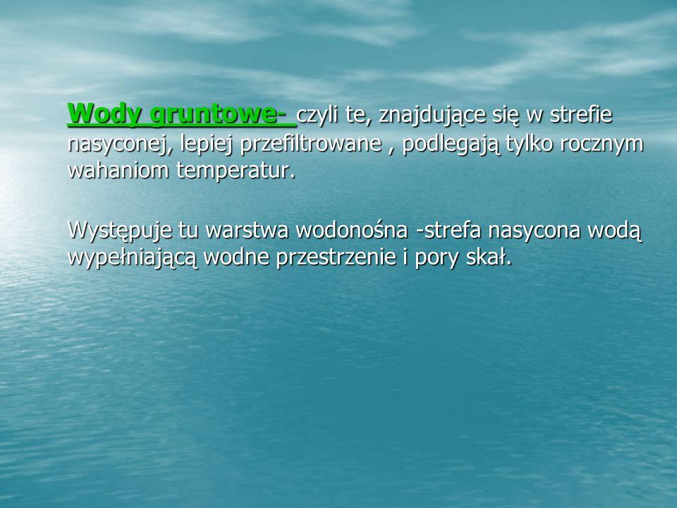 Wody gruntowe- czyli te, znajdujące się w strefie nasyconej, lepiej przefiltrowane , podlegają tylko rocznym wahaniom temperatur.