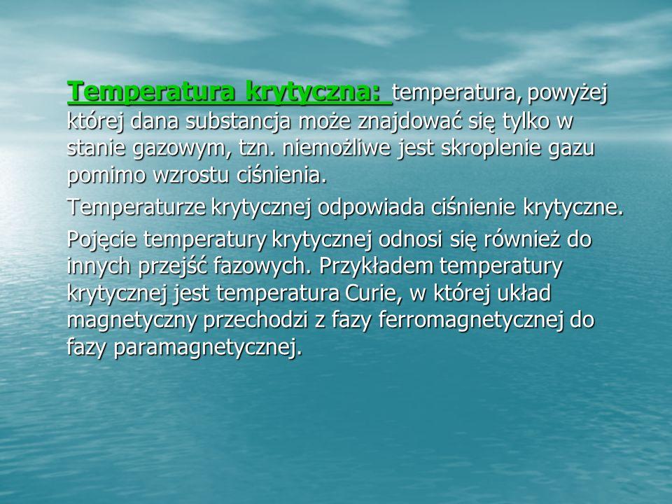 Temperatura krytyczna: temperatura, powyżej której dana substancja może znajdować się tylko w stanie gazowym, tzn. niemożliwe jest skroplenie gazu pomimo wzrostu ciśnienia.