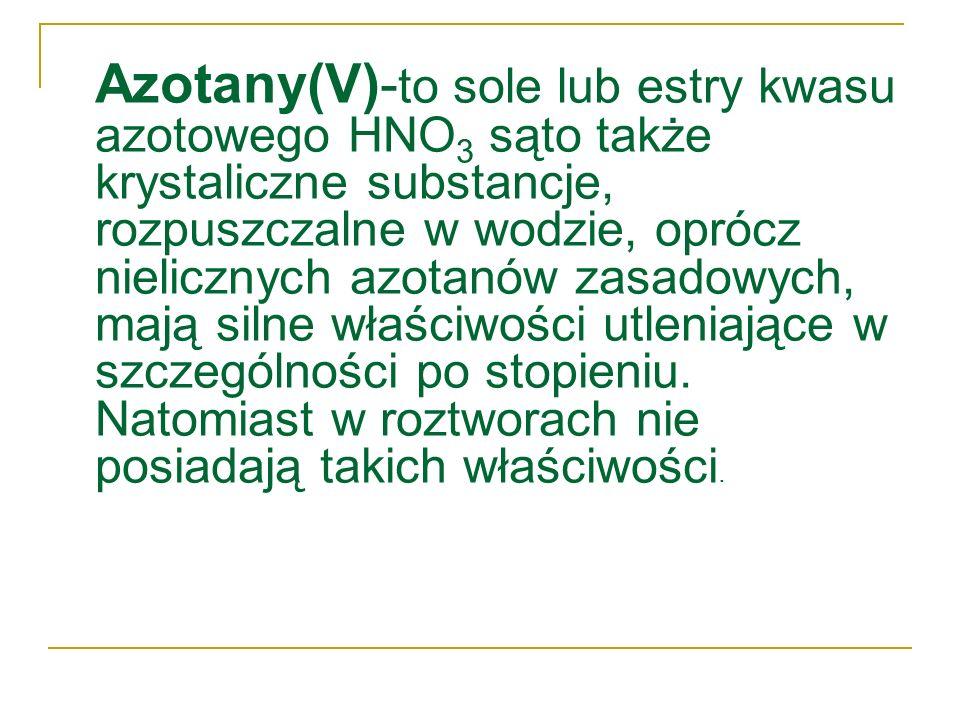 Azotany(V)-to sole lub estry kwasu azotowego HNO3 sąto także krystaliczne substancje, rozpuszczalne w wodzie, oprócz nielicznych azotanów zasadowych, mają silne właściwości utleniające w szczególności po stopieniu.