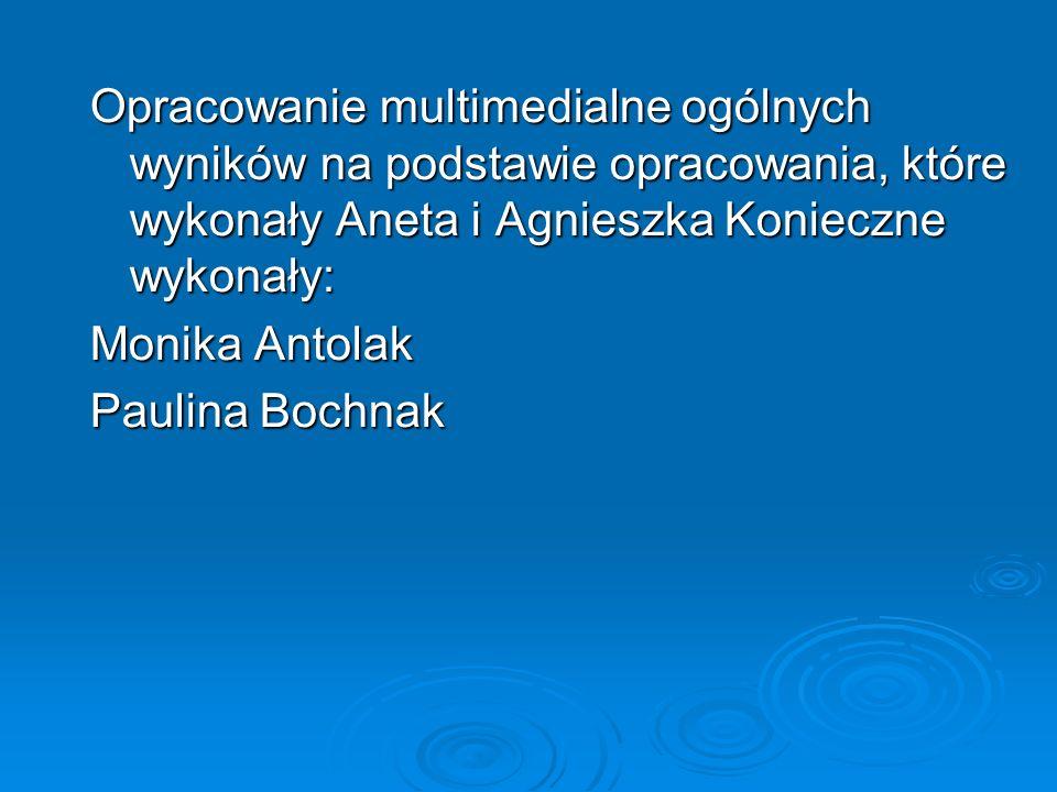 Opracowanie multimedialne ogólnych wyników na podstawie opracowania, które wykonały Aneta i Agnieszka Konieczne wykonały: