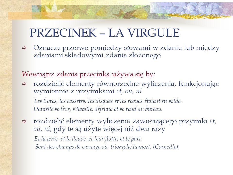 PRZECINEK – LA VIRGULE Oznacza przerwę pomiędzy słowami w zdaniu lub między zdaniami składowymi zdania złożonego.
