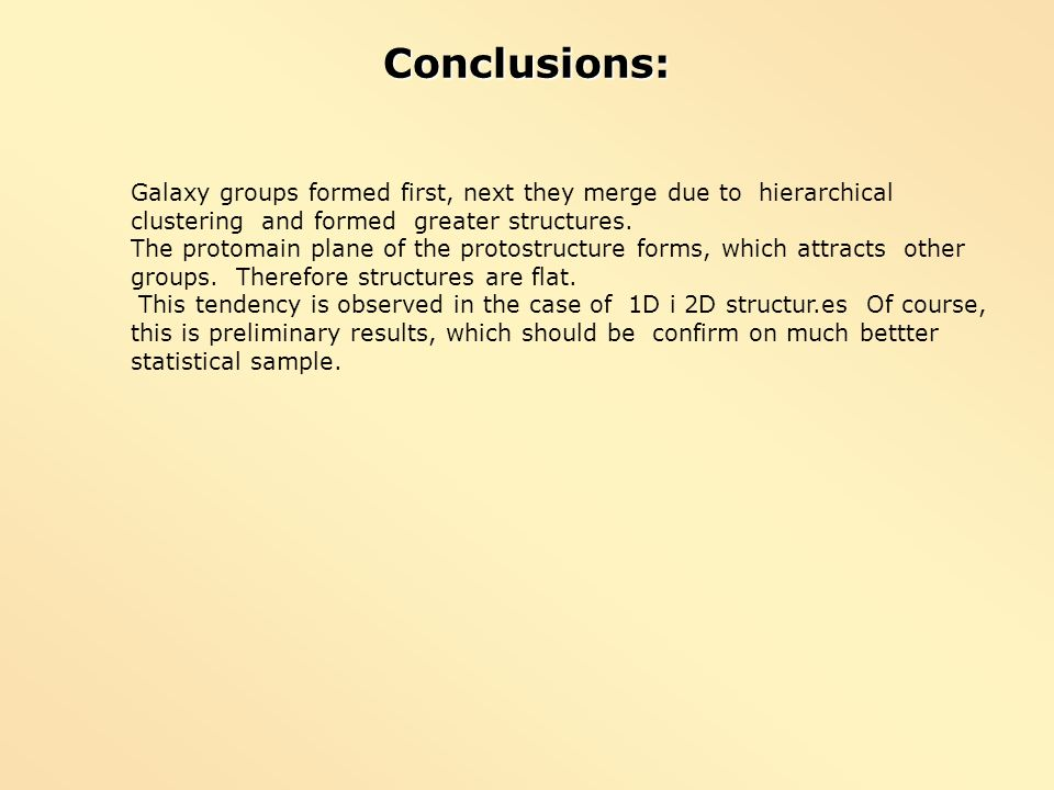 Conclusions:Galaxy groups formed first, next they merge due to hierarchical clustering and formed greater structures.
