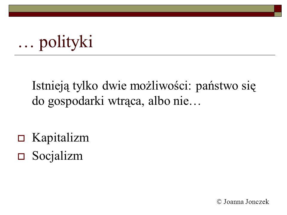 … polityki Istnieją tylko dwie możliwości: państwo się do gospodarki wtrąca, albo nie… Kapitalizm.