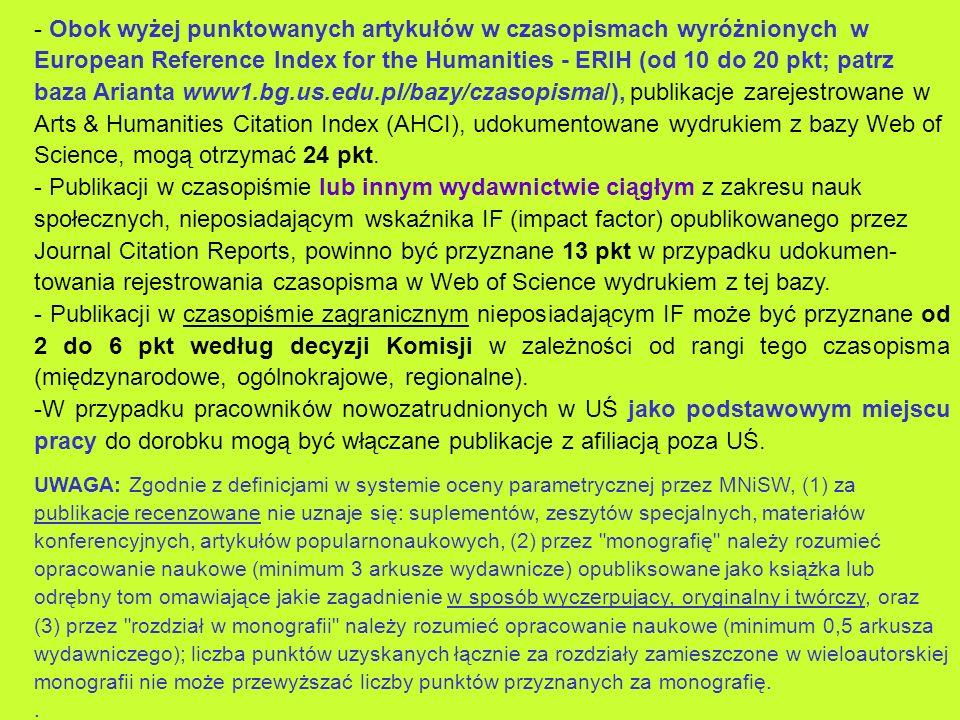 - Obok wyżej punktowanych artykułów w czasopismach wyróżnionych w European Reference Index for the Humanities - ERIH (od 10 do 20 pkt; patrz baza Arianta www1.bg.us.edu.pl/bazy/czasopisma/), publikacje zarejestrowane w Arts & Humanities Citation Index (AHCI), udokumentowane wydrukiem z bazy Web of Science, mogą otrzymać 24 pkt.
