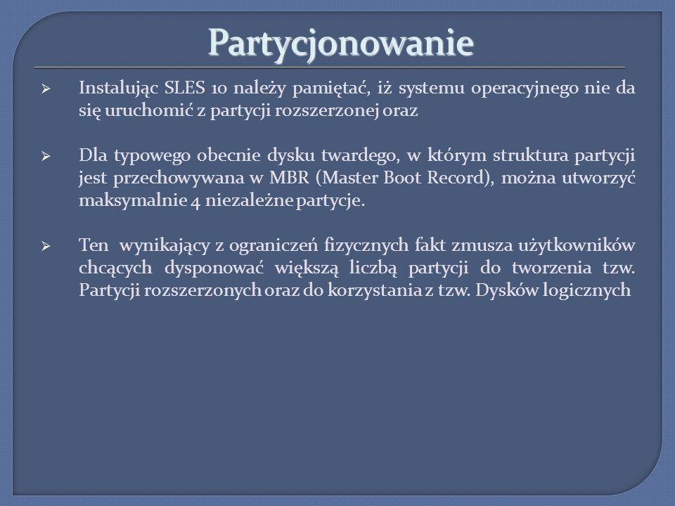 Partycjonowanie Instalując SLES 10 należy pamiętać, iż systemu operacyjnego nie da się uruchomić z partycji rozszerzonej oraz.