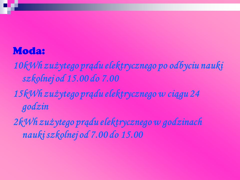 Moda: 10kWh zużytego prądu elektrycznego po odbyciu nauki szkolnej od 15.00 do 7.00. 15kWh zużytego prądu elektrycznego w ciągu 24 godzin.