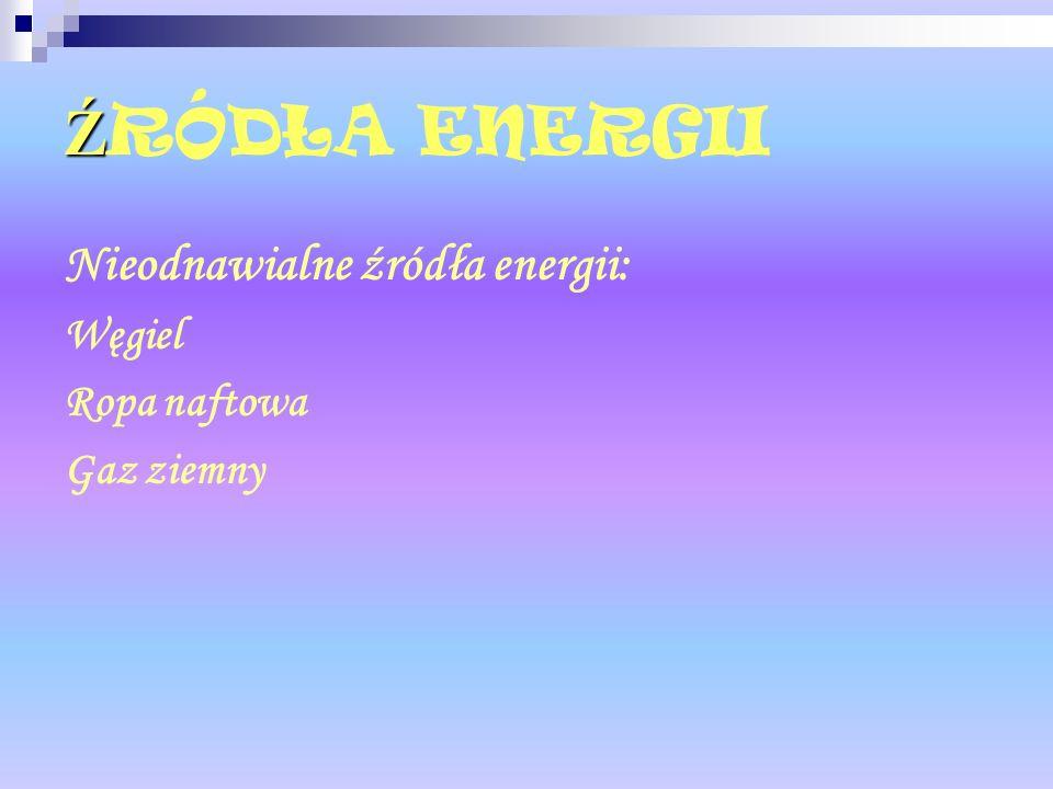 ŹRÓDŁA ENERGII Nieodnawialne źródła energii: Węgiel Ropa naftowa