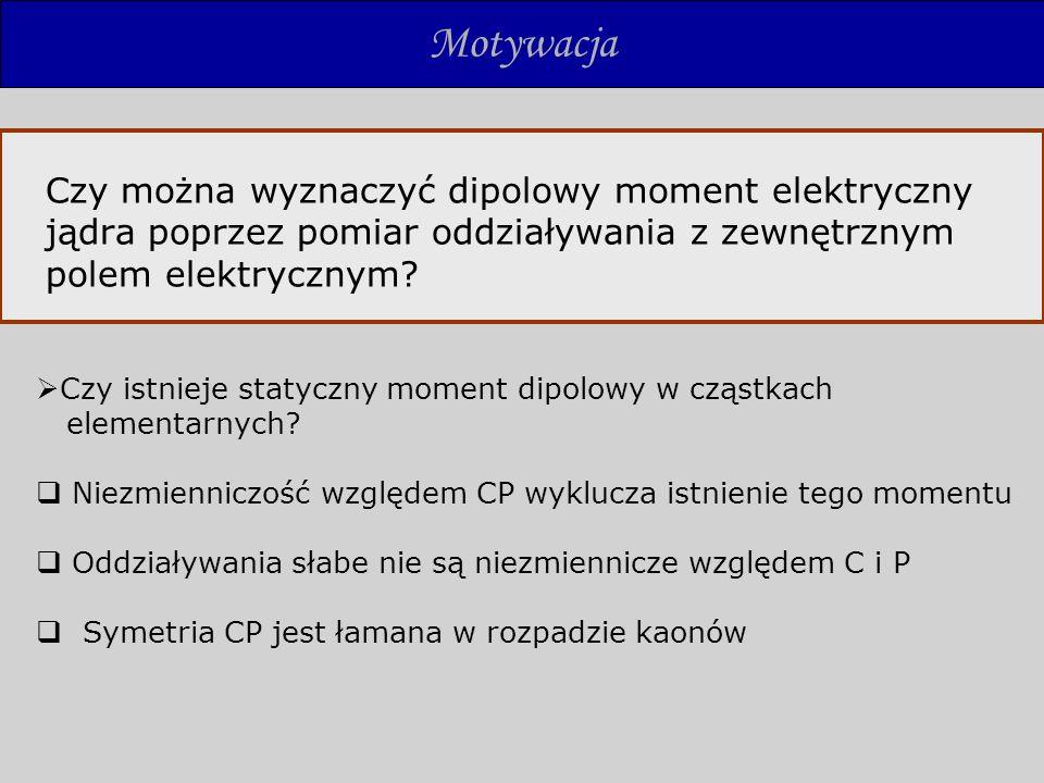 Motywacja Czy można wyznaczyć dipolowy moment elektryczny jądra poprzez pomiar oddziaływania z zewnętrznym polem elektrycznym