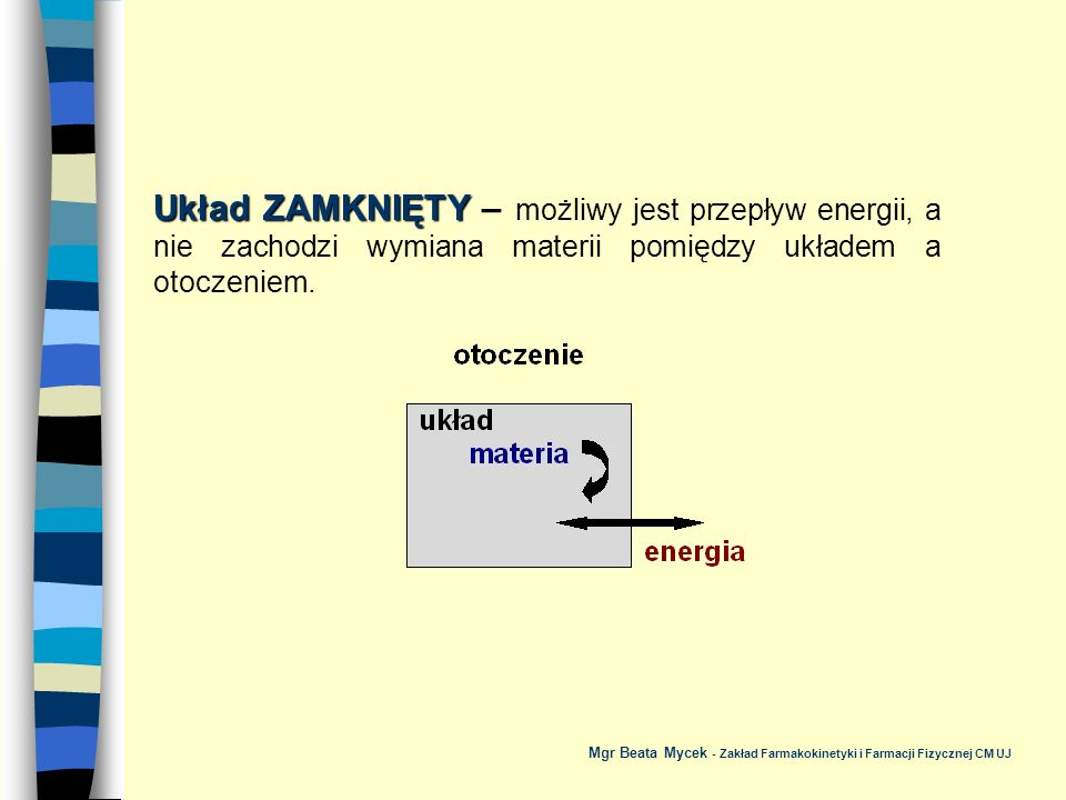 Układ ZAMKNIĘTY – możliwy jest przepływ energii, a nie zachodzi wymiana materii pomiędzy układem a otoczeniem.