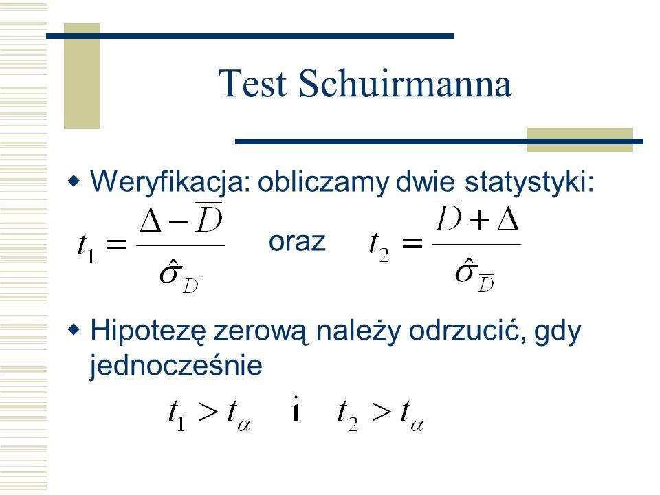 Test Schuirmanna Weryfikacja: obliczamy dwie statystyki: oraz