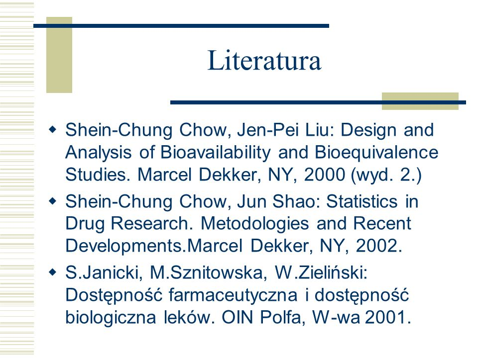 Literatura Shein-Chung Chow, Jen-Pei Liu: Design and Analysis of Bioavailability and Bioequivalence Studies. Marcel Dekker, NY, 2000 (wyd. 2.)