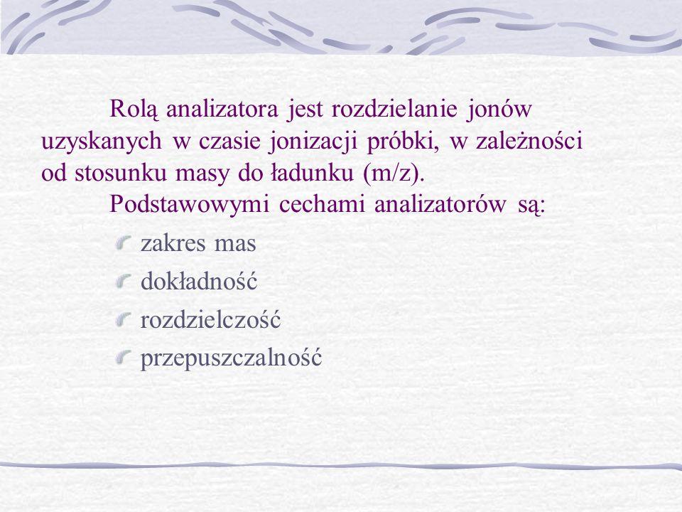 Rolą analizatora jest rozdzielanie jonów uzyskanych w czasie jonizacji próbki, w zależności od stosunku masy do ładunku (m/z). Podstawowymi cechami analizatorów są: