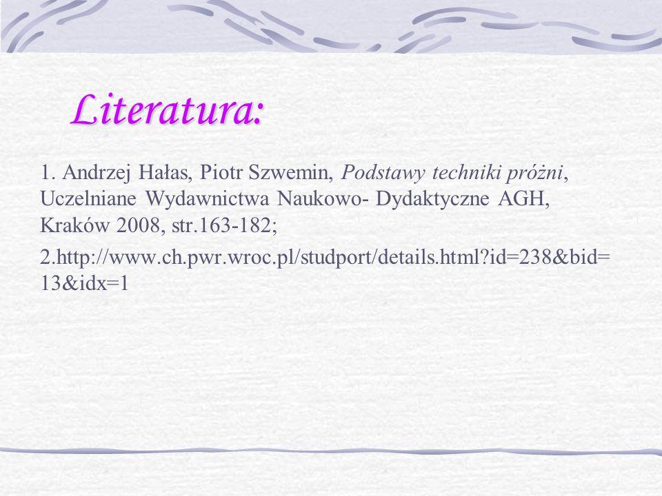 Literatura: 1. Andrzej Hałas, Piotr Szwemin, Podstawy techniki próżni, Uczelniane Wydawnictwa Naukowo- Dydaktyczne AGH, Kraków 2008, str.163-182;