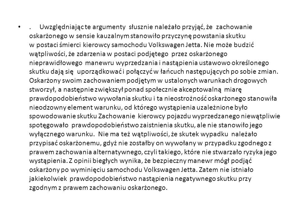 Uwzględniając te argumenty słusznie należało przyjąć, że zachowanie oskarżonego w sensie kauzalnym stanowiło przyczynę powstania skutku w postaci śmierci kierowcy samochodu Volkswagen Jetta.