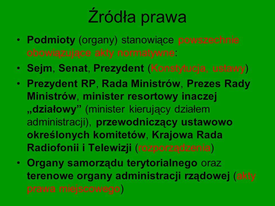 Źródła prawa Podmioty (organy) stanowiące powszechnie obowiązujące akty normatywne: Sejm, Senat, Prezydent (Konstytucja, ustawy)