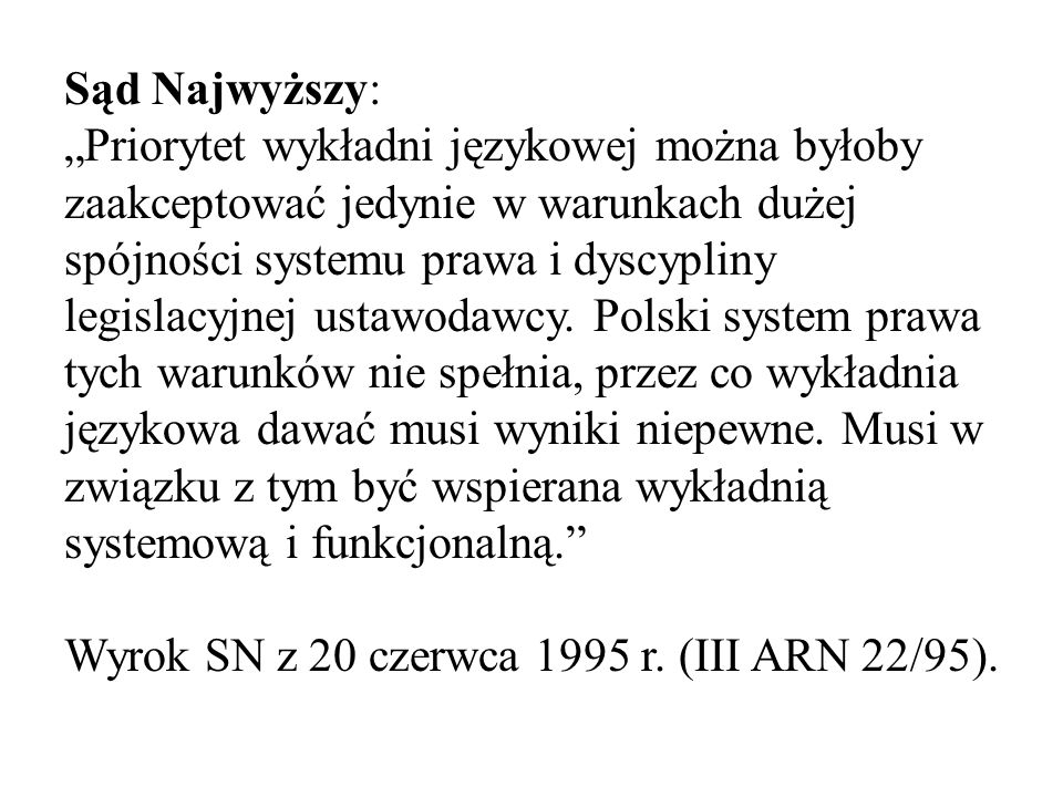"""Sąd Najwyższy: """"Priorytet wykładni językowej można byłoby zaakceptować jedynie w warunkach dużej spójności systemu prawa i dyscypliny legislacyjnej ustawodawcy. Polski system prawa tych warunków nie spełnia, przez co wykładnia językowa dawać musi wyniki niepewne. Musi w związku z tym być wspierana wykładnią systemową i funkcjonalną."""