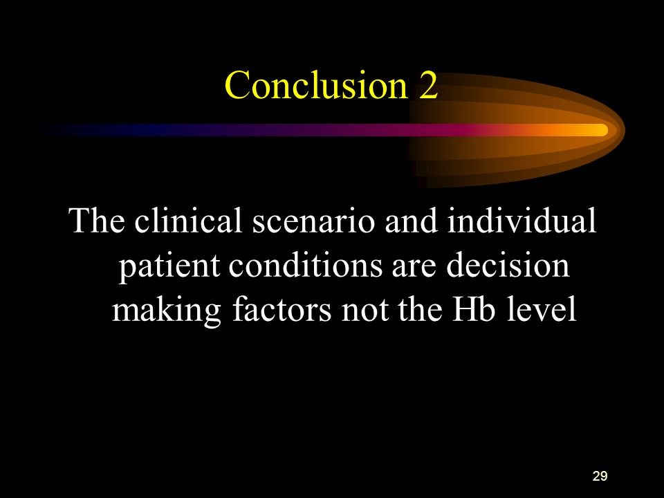 Conclusion 2The clinical scenario and individual patient conditions are decision making factors not the Hb level.
