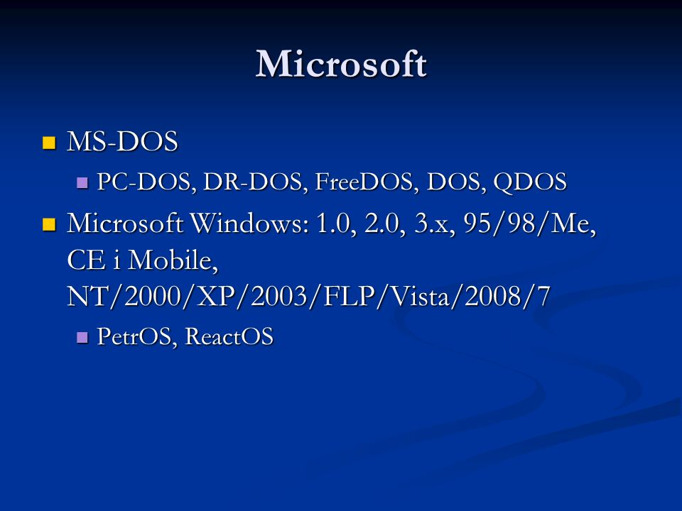 Microsoft MS-DOS. PC-DOS, DR-DOS, FreeDOS, DOS, QDOS. Microsoft Windows: 1.0, 2.0, 3.x, 95/98/Me, CE i Mobile, NT/2000/XP/2003/FLP/Vista/2008/7.