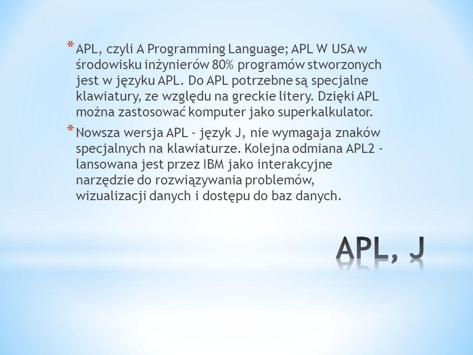APL, czyli A Programming Language; APL W USA w środowisku inżynierów 80% programów stworzonych jest w języku APL. Do APL potrzebne są specjalne klawiatury, ze względu na greckie litery. Dzięki APL można zastosować komputer jako superkalkulator.