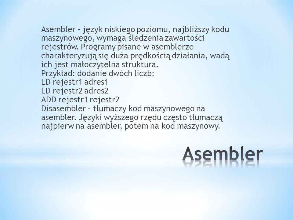 Asembler - język niskiego poziomu, najbliższy kodu maszynowego, wymaga śledzenia zawartości rejestrów. Programy pisane w asemblerze charakteryzują się duża prędkością działania, wadą ich jest małoczytelna struktura. Przykład: dodanie dwóch liczb: LD rejestr1 adres1 LD rejestr2 adres2 ADD rejestr1 rejestr2 Disasembler - tłumaczy kod maszynowego na asembler. Języki wyższego rzędu często tłumaczą najpierw na asembler, potem na kod maszynowy.