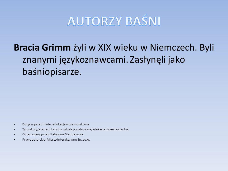 AUTORZY BAŚNI Bracia Grimm żyli w XIX wieku w Niemczech. Byli znanymi językoznawcami. Zasłynęli jako baśniopisarze.
