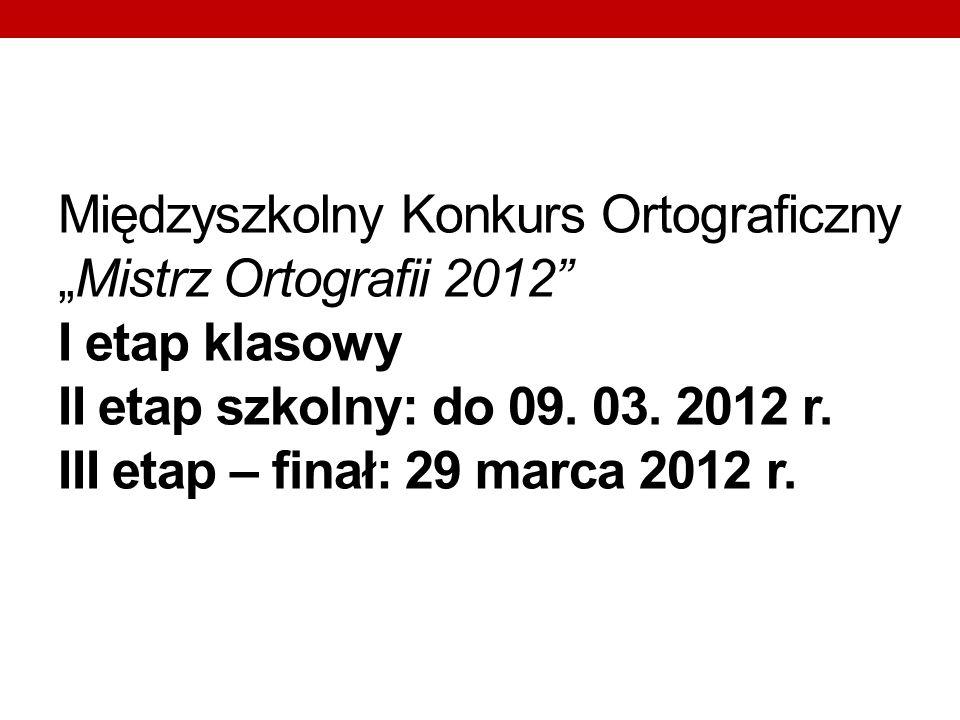 """Międzyszkolny Konkurs Ortograficzny """"Mistrz Ortografii 2012 I etap klasowy II etap szkolny: do 09."""
