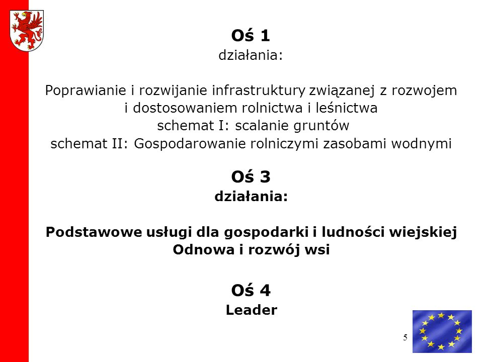 Oś 1 działania: Poprawianie i rozwijanie infrastruktury związanej z rozwojem i dostosowaniem rolnictwa i leśnictwa schemat I: scalanie gruntów schemat II: Gospodarowanie rolniczymi zasobami wodnymi Oś 3 działania: Podstawowe usługi dla gospodarki i ludności wiejskiej Odnowa i rozwój wsi Oś 4 Leader