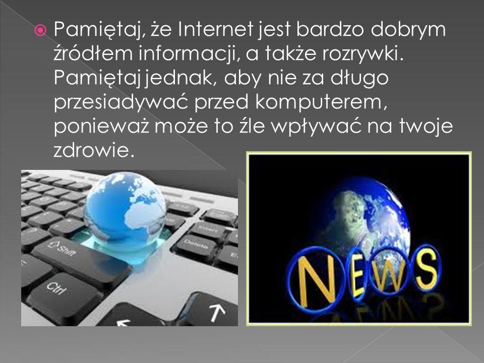 Pamiętaj, że Internet jest bardzo dobrym źródłem informacji, a także rozrywki.