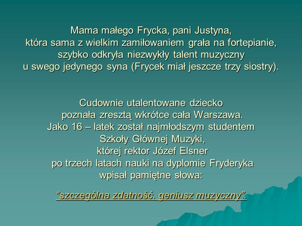 Mama małego Frycka, pani Justyna, która sama z wielkim zamiłowaniem grała na fortepianie, szybko odkryła niezwykły talent muzyczny u swego jedynego syna (Frycek miał jeszcze trzy siostry).