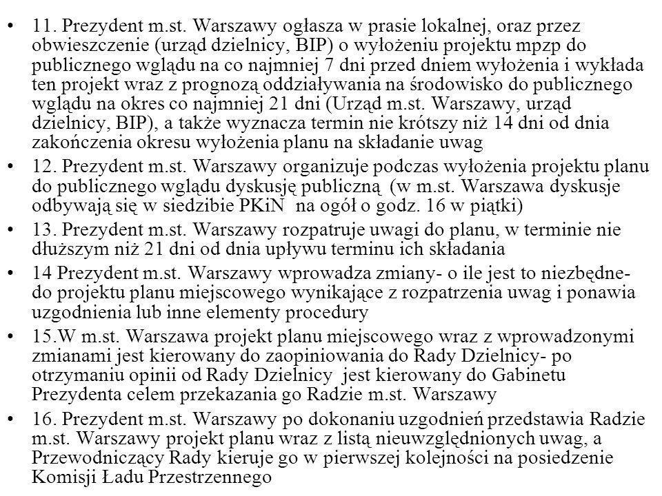 11. Prezydent m.st. Warszawy ogłasza w prasie lokalnej, oraz przez obwieszczenie (urząd dzielnicy, BIP) o wyłożeniu projektu mpzp do publicznego wglądu na co najmniej 7 dni przed dniem wyłożenia i wykłada ten projekt wraz z prognozą oddziaływania na środowisko do publicznego wglądu na okres co najmniej 21 dni (Urząd m.st. Warszawy, urząd dzielnicy, BIP), a także wyznacza termin nie krótszy niż 14 dni od dnia zakończenia okresu wyłożenia planu na składanie uwag