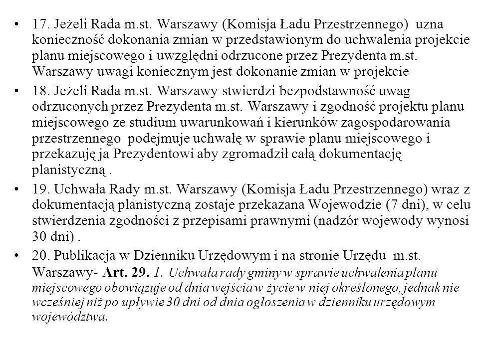 17. Jeżeli Rada m.st. Warszawy (Komisja Ładu Przestrzennego) uzna konieczność dokonania zmian w przedstawionym do uchwalenia projekcie planu miejscowego i uwzględni odrzucone przez Prezydenta m.st. Warszawy uwagi koniecznym jest dokonanie zmian w projekcie