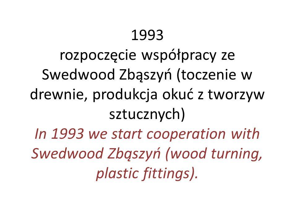 1993 rozpoczęcie współpracy ze Swedwood Zbąszyń (toczenie w drewnie, produkcja okuć z tworzyw sztucznych)