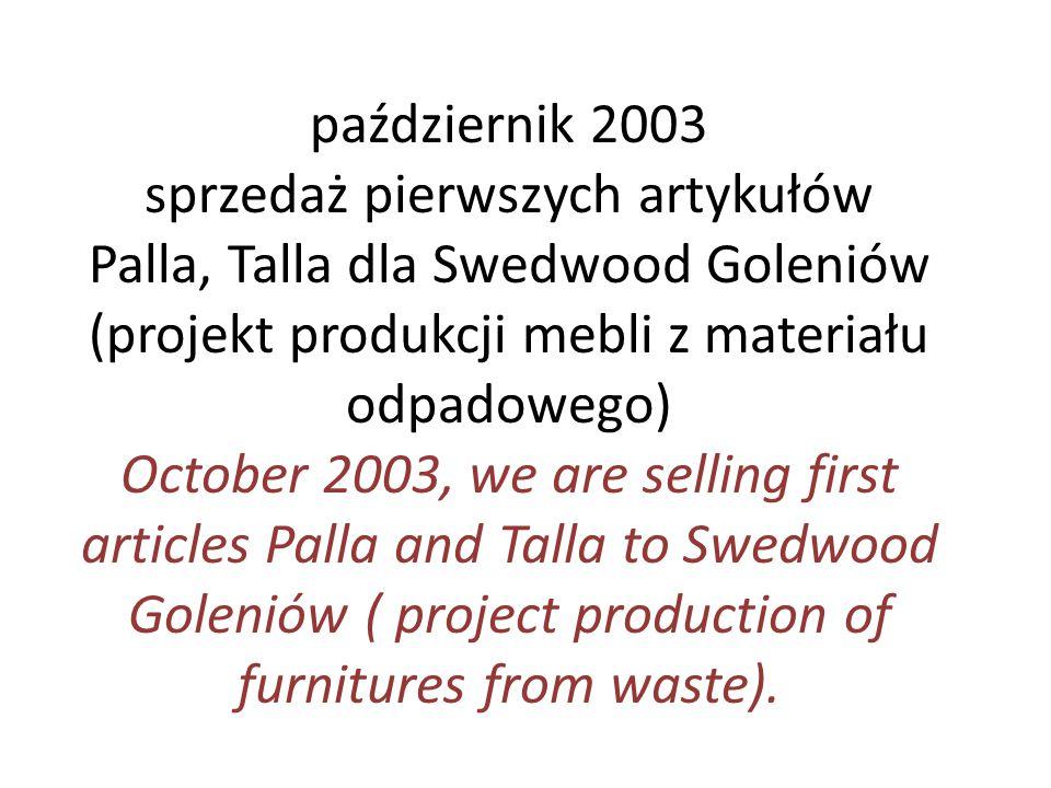październik 2003 sprzedaż pierwszych artykułów Palla, Talla dla Swedwood Goleniów (projekt produkcji mebli z materiału odpadowego)