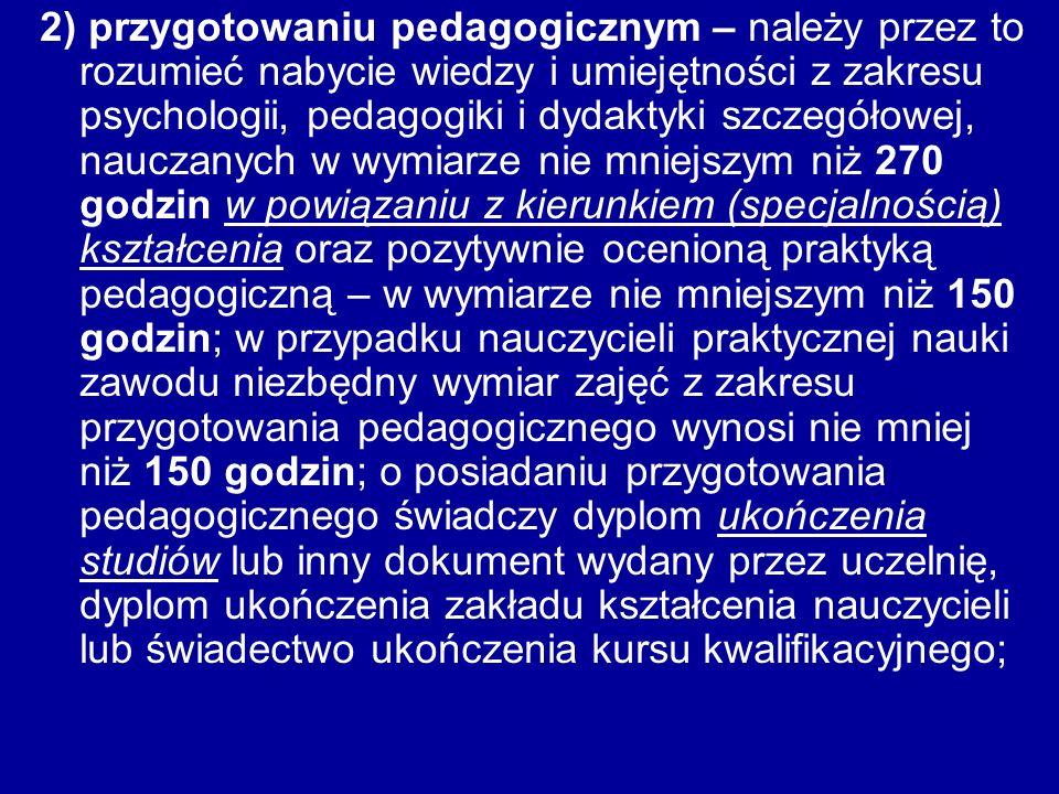 2) przygotowaniu pedagogicznym – należy przez to rozumieć nabycie wiedzy i umiejętności z zakresu psychologii, pedagogiki i dydaktyki szczegółowej, nauczanych w wymiarze nie mniejszym niż 270 godzin w powiązaniu z kierunkiem (specjalnością) kształcenia oraz pozytywnie ocenioną praktyką pedagogiczną – w wymiarze nie mniejszym niż 150 godzin; w przypadku nauczycieli praktycznej nauki zawodu niezbędny wymiar zajęć z zakresu przygotowania pedagogicznego wynosi nie mniej niż 150 godzin; o posiadaniu przygotowania pedagogicznego świadczy dyplom ukończenia studiów lub inny dokument wydany przez uczelnię, dyplom ukończenia zakładu kształcenia nauczycieli lub świadectwo ukończenia kursu kwalifikacyjnego;