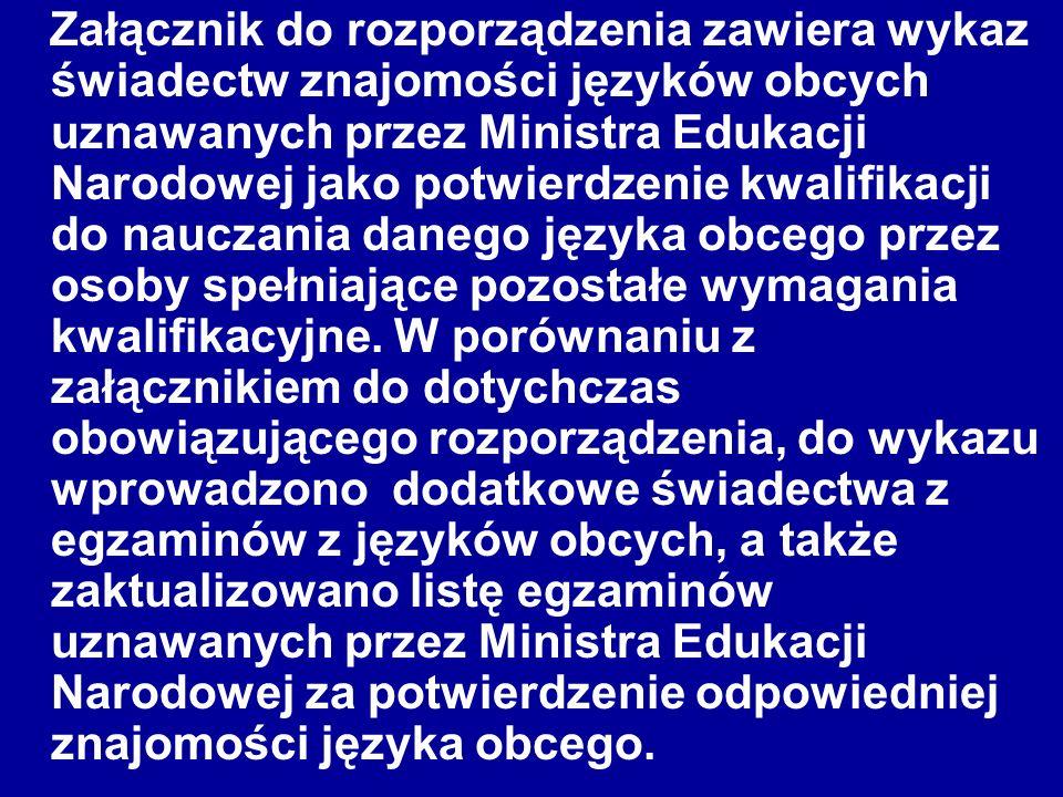 Załącznik do rozporządzenia zawiera wykaz świadectw znajomości języków obcych uznawanych przez Ministra Edukacji Narodowej jako potwierdzenie kwalifikacji do nauczania danego języka obcego przez osoby spełniające pozostałe wymagania kwalifikacyjne.