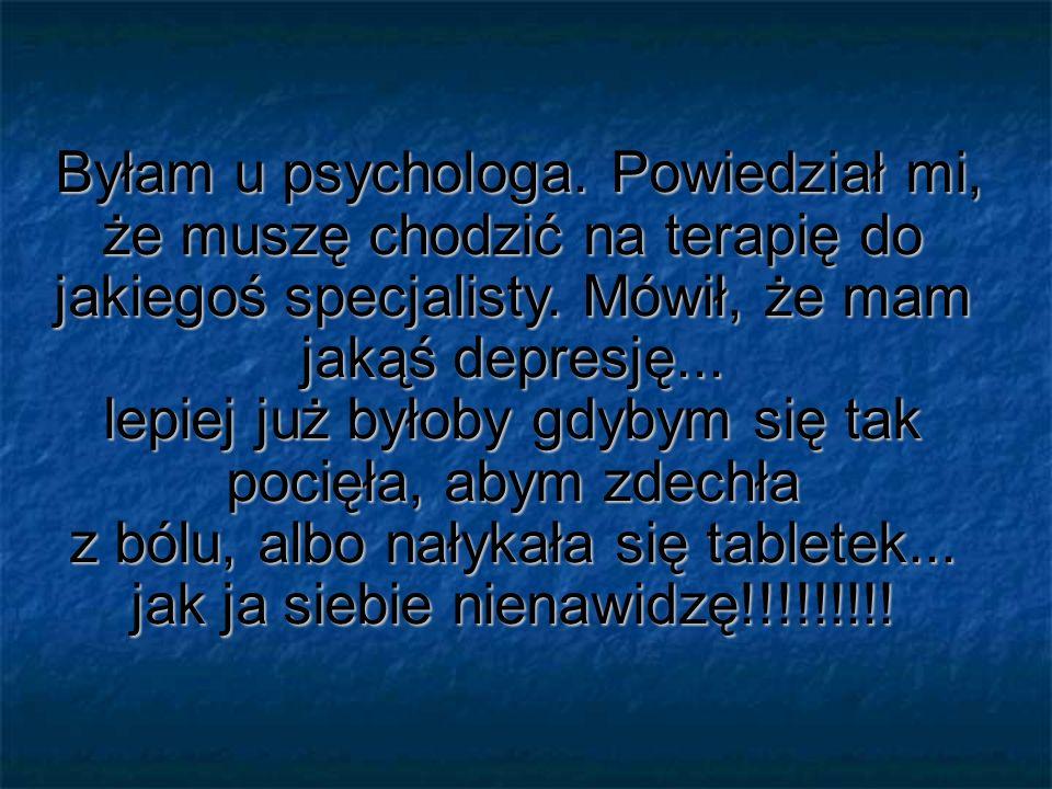 Byłam u psychologa. Powiedział mi, że muszę chodzić na terapię do jakiegoś specjalisty.