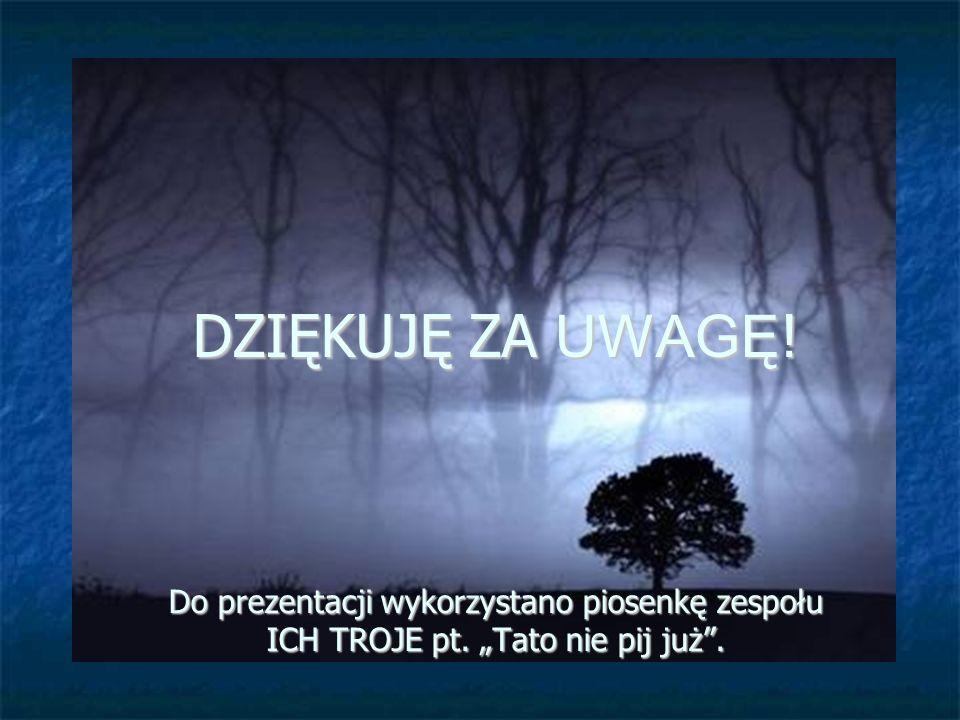 """DZIĘKUJĘ ZA UWAGĘ! Do prezentacji wykorzystano piosenkę zespołu ICH TROJE pt. """"Tato nie pij już ."""