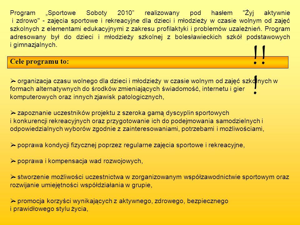"""Program """"Sportowe Soboty 2010 realizowany pod hasłem Żyj aktywnie i zdrowo - zajęcia sportowe i rekreacyjne dla dzieci i młodzieży w czasie wolnym od zajęć szkolnych z elementami edukacyjnymi z zakresu profilaktyki i problemów uzależnień. Program adresowany był do dzieci i młodzieży szkolnej z bolesławieckich szkół podstawowych i gimnazjalnych."""