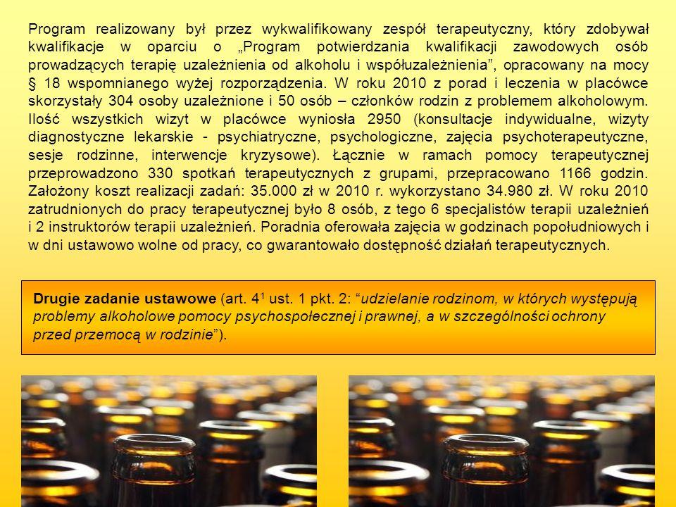 """Program realizowany był przez wykwalifikowany zespół terapeutyczny, który zdobywał kwalifikacje w oparciu o """"Program potwierdzania kwalifikacji zawodowych osób prowadzących terapię uzależnienia od alkoholu i współuzależnienia , opracowany na mocy § 18 wspomnianego wyżej rozporządzenia. W roku 2010 z porad i leczenia w placówce skorzystały 304 osoby uzależnione i 50 osób – członków rodzin z problemem alkoholowym. Ilość wszystkich wizyt w placówce wyniosła 2950 (konsultacje indywidualne, wizyty diagnostyczne lekarskie - psychiatryczne, psychologiczne, zajęcia psychoterapeutyczne, sesje rodzinne, interwencje kryzysowe). Łącznie w ramach pomocy terapeutycznej przeprowadzono 330 spotkań terapeutycznych z grupami, przepracowano 1166 godzin. Założony koszt realizacji zadań: 35.000 zł w 2010 r. wykorzystano 34.980 zł. W roku 2010 zatrudnionych do pracy terapeutycznej było 8 osób, z tego 6 specjalistów terapii uzależnień i 2 instruktorów terapii uzależnień. Poradnia oferowała zajęcia w godzinach popołudniowych i w dni ustawowo wolne od pracy, co gwarantowało dostępność działań terapeutycznych."""