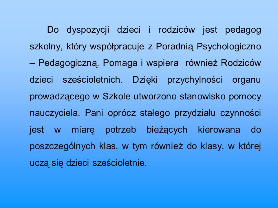 Do dyspozycji dzieci i rodziców jest pedagog szkolny, który współpracuje z Poradnią Psychologiczno – Pedagogiczną.