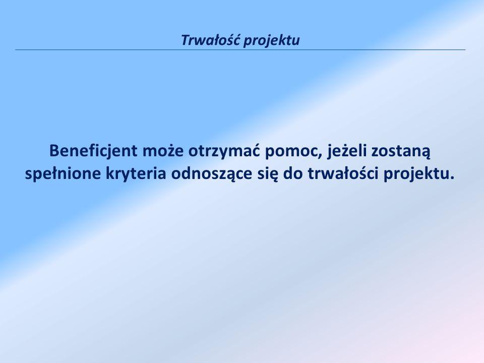Trwałość projektu Beneficjent może otrzymać pomoc, jeżeli zostaną spełnione kryteria odnoszące się do trwałości projektu.