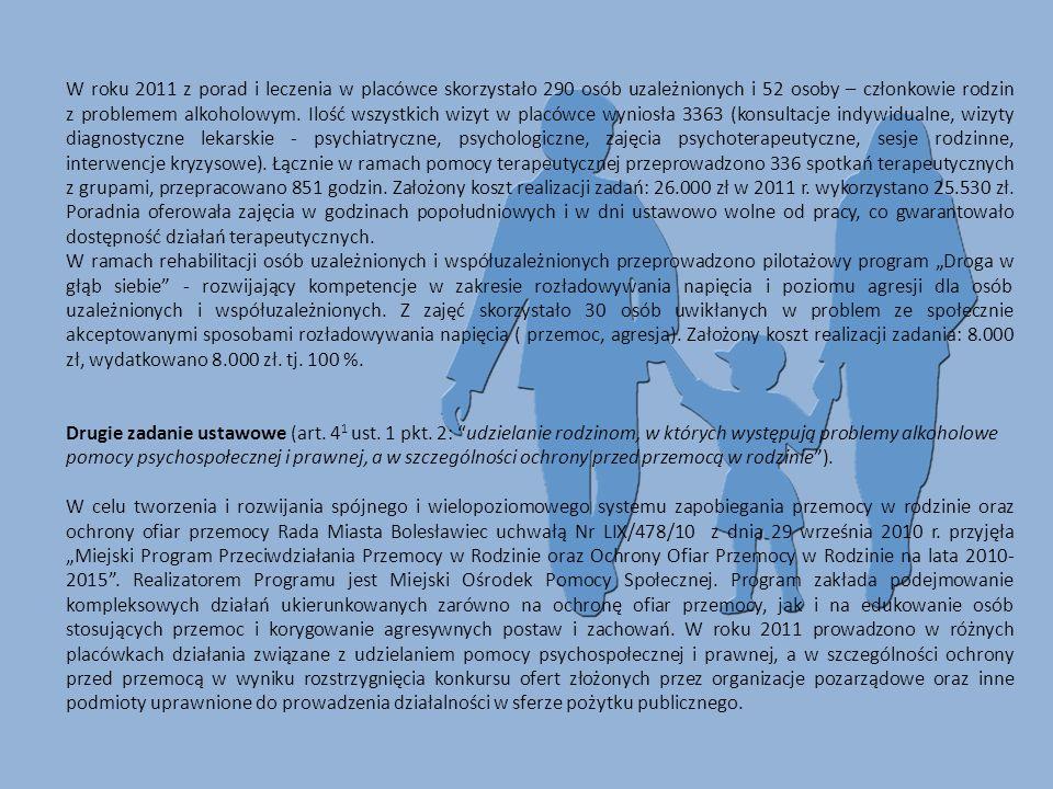 W roku 2011 z porad i leczenia w placówce skorzystało 290 osób uzależnionych i 52 osoby – członkowie rodzin z problemem alkoholowym. Ilość wszystkich wizyt w placówce wyniosła 3363 (konsultacje indywidualne, wizyty diagnostyczne lekarskie - psychiatryczne, psychologiczne, zajęcia psychoterapeutyczne, sesje rodzinne, interwencje kryzysowe). Łącznie w ramach pomocy terapeutycznej przeprowadzono 336 spotkań terapeutycznych z grupami, przepracowano 851 godzin. Założony koszt realizacji zadań: 26.000 zł w 2011 r. wykorzystano 25.530 zł. Poradnia oferowała zajęcia w godzinach popołudniowych i w dni ustawowo wolne od pracy, co gwarantowało dostępność działań terapeutycznych.