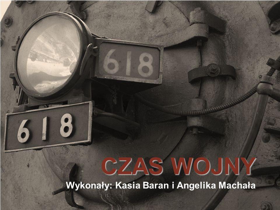 CZAS WOJNY Wykonały: Kasia Baran i Angelika Machała