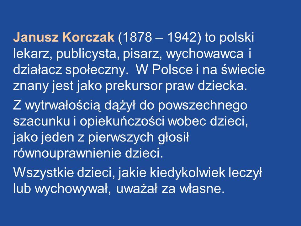 Janusz Korczak (1878 – 1942) to polski lekarz, publicysta, pisarz, wychowawca i działacz społeczny. W Polsce i na świecie znany jest jako prekursor praw dziecka.