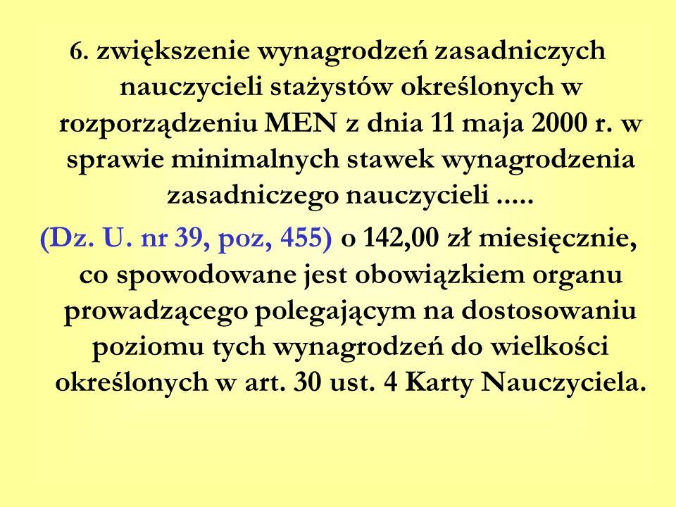 6. zwiększenie wynagrodzeń zasadniczych nauczycieli stażystów określonych w rozporządzeniu MEN z dnia 11 maja 2000 r. w sprawie minimalnych stawek wynagrodzenia zasadniczego nauczycieli .....