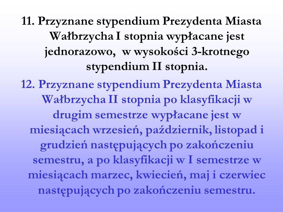 11. Przyznane stypendium Prezydenta Miasta Wałbrzycha I stopnia wypłacane jest jednorazowo, w wysokości 3-krotnego stypendium II stopnia.