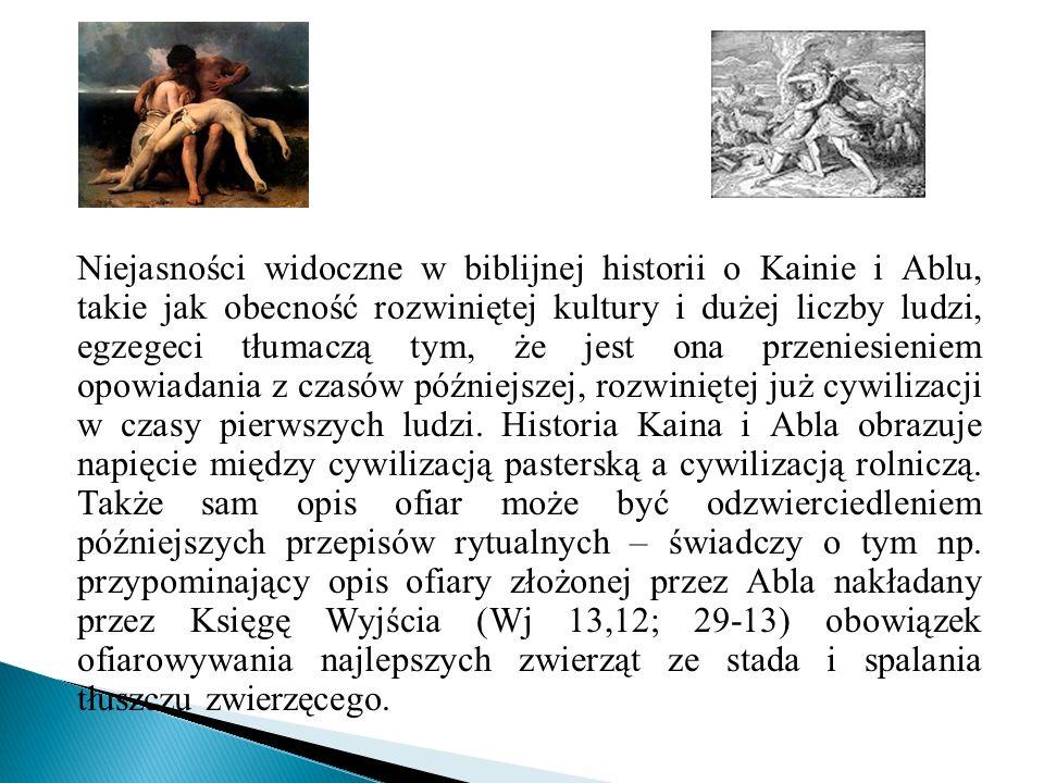 Niejasności widoczne w biblijnej historii o Kainie i Ablu, takie jak obecność rozwiniętej kultury i dużej liczby ludzi, egzegeci tłumaczą tym, że jest ona przeniesieniem opowiadania z czasów późniejszej, rozwiniętej już cywilizacji w czasy pierwszych ludzi.
