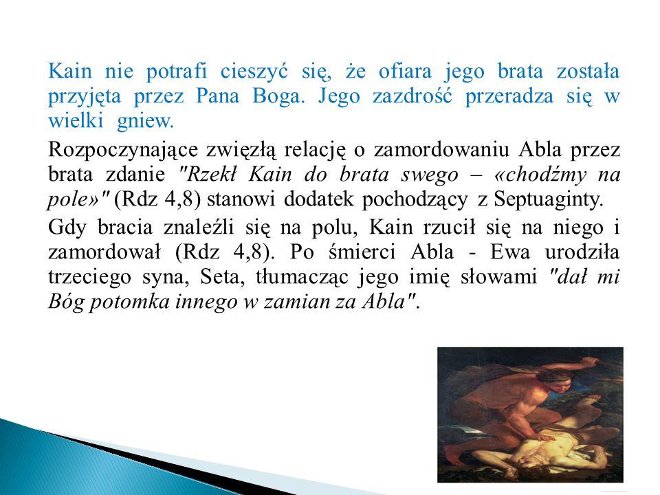 Kain nie potrafi cieszyć się, że ofiara jego brata została przyjęta przez Pana Boga. Jego zazdrość przeradza się w wielki gniew.
