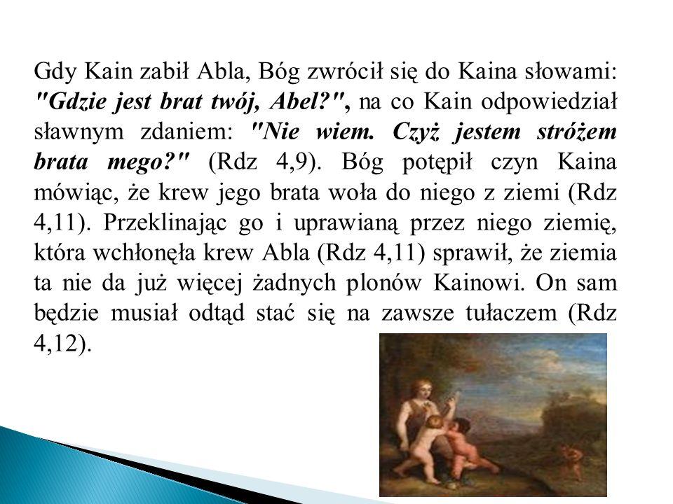 Gdy Kain zabił Abla, Bóg zwrócił się do Kaina słowami: Gdzie jest brat twój, Abel , na co Kain odpowiedział sławnym zdaniem: Nie wiem.
