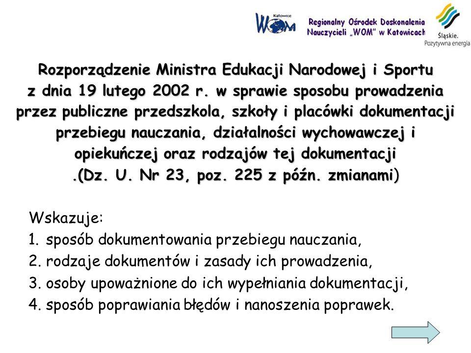 Rozporządzenie Ministra Edukacji Narodowej i Sportu z dnia 19 lutego 2002 r. w sprawie sposobu prowadzenia przez publiczne przedszkola, szkoły i placówki dokumentacji przebiegu nauczania, działalności wychowawczej i opiekuńczej oraz rodzajów tej dokumentacji .(Dz. U. Nr 23, poz. 225 z późn. zmianami)